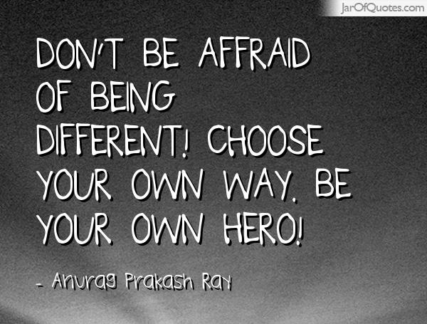 Dont-be-affraid-of-being-different-Choose-your-own-way.-Be-your-own-hero-Anurag-Prakash-Ray